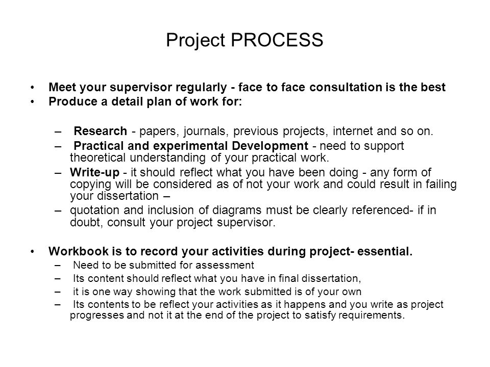 Project PROCESS Meet your supervisor regularly - face to face consultation is the best. Produce a detail plan of work for: