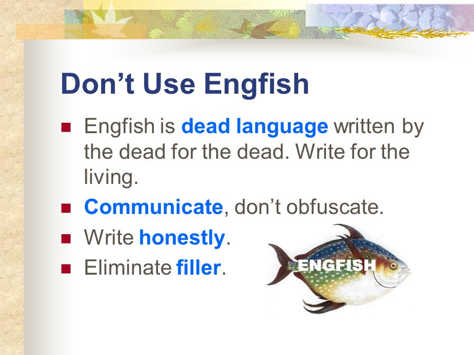 Don't Use Engfish Engfish is dead language written by the dead for the dead. Write for the living. Communicate, don't obfuscate.