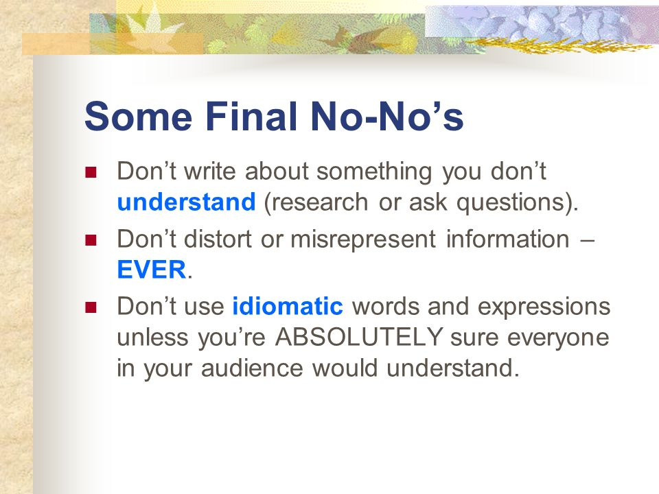 Some Final No-No's Don't write about something you don't understand (research or ask questions). Don't distort or misrepresent information – EVER.