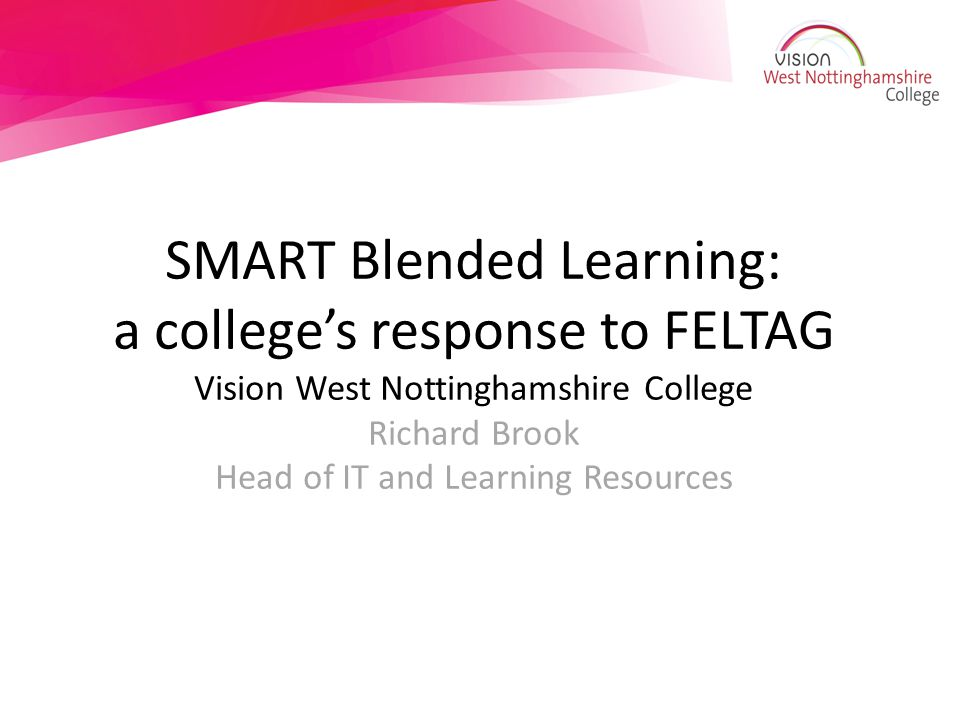 SMART Blended Learning: a college's response to FELTAG Vision West Nottinghamshire College Richard Brook Head of IT and Learning Resources