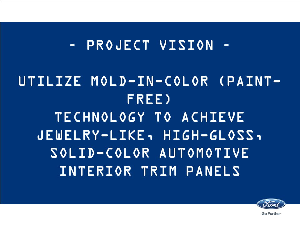 – Project Vision – utilize Mold-In-Color (Paint-free) Technology to achieve jewelry-like, high-gloss, solid-color automotive interior trim panels
