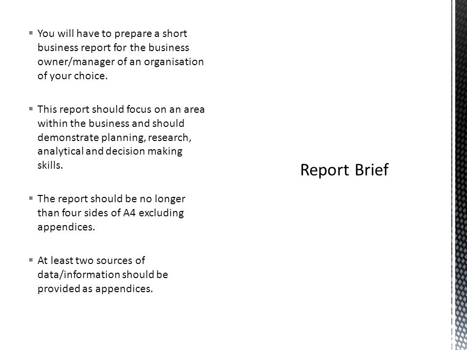 You will have to prepare a short business report for the business owner/manager of an organisation of your choice.