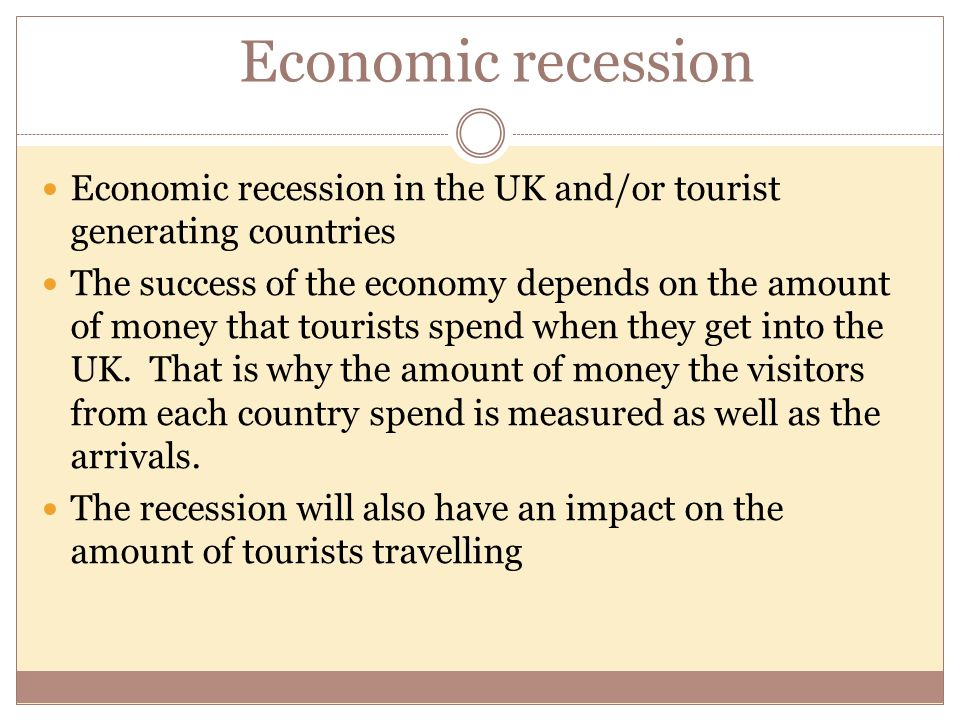 Economic recession Economic recession in the UK and/or tourist generating countries.