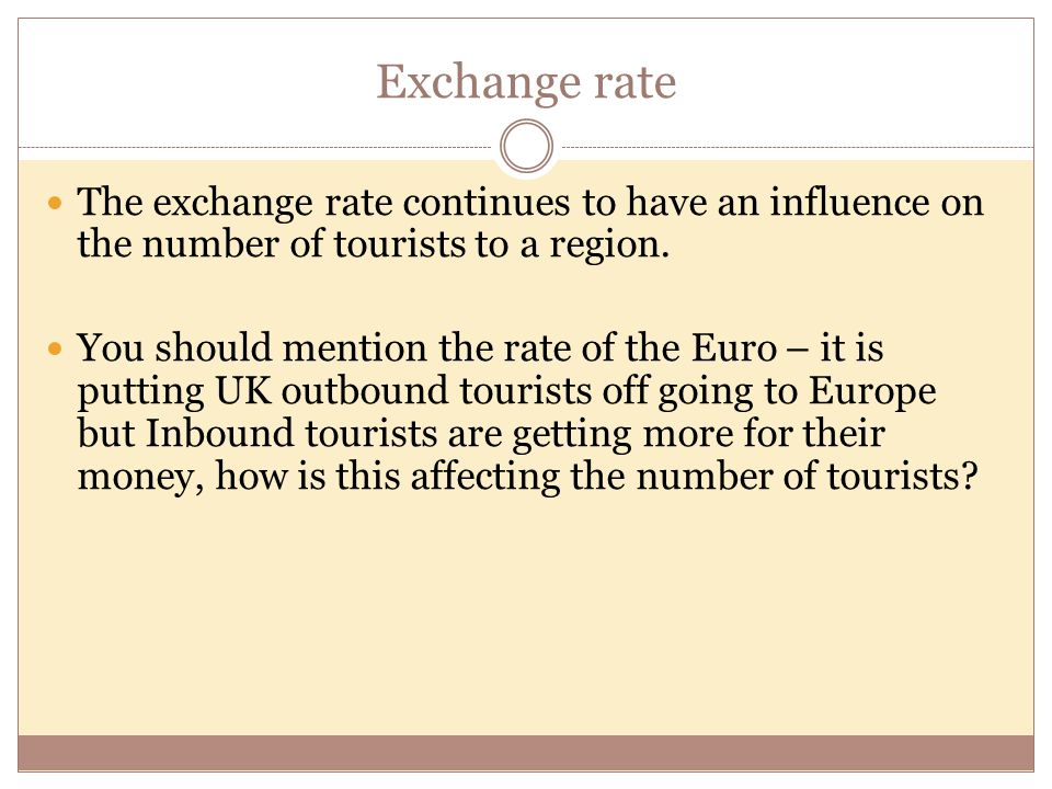 Exchange rate The exchange rate continues to have an influence on the number of tourists to a region.