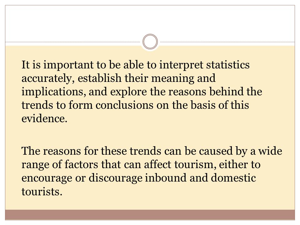 It is important to be able to interpret statistics accurately, establish their meaning and implications, and explore the reasons behind the trends to form conclusions on the basis of this evidence.