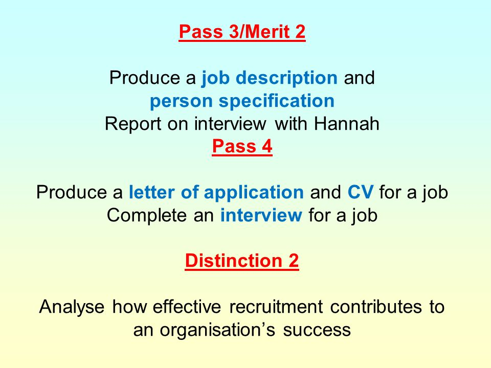 Pass 3/Merit 2 Produce a job description and person specification Report on interview with Hannah Pass 4 Produce a letter of application and CV for a job Complete an interview for a job Distinction 2 Analyse how effective recruitment contributes to an organisation's success