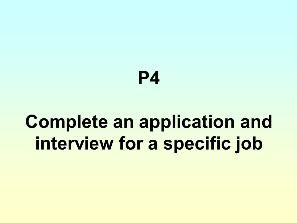 P4 Complete an application and interview for a specific job
