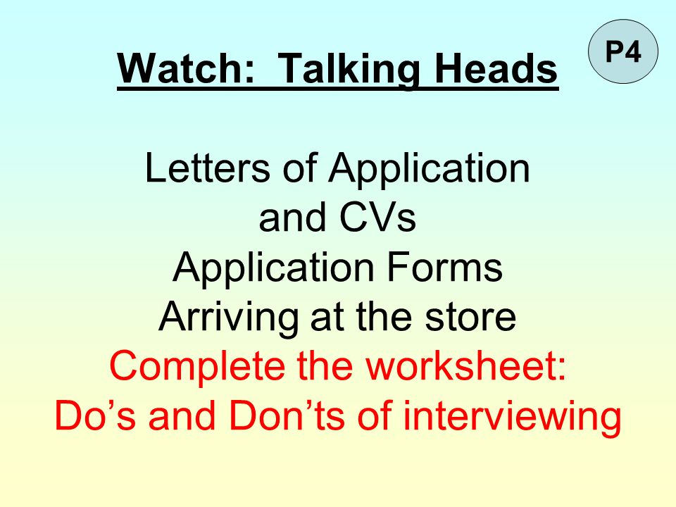 Watch: Talking Heads Letters of Application and CVs Application Forms Arriving at the store Complete the worksheet: Do's and Don'ts of interviewing