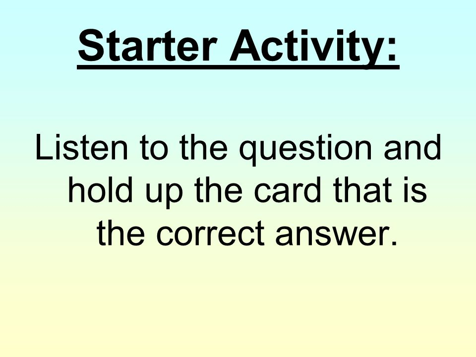 Starter Activity: Listen to the question and hold up the card that is the correct answer.