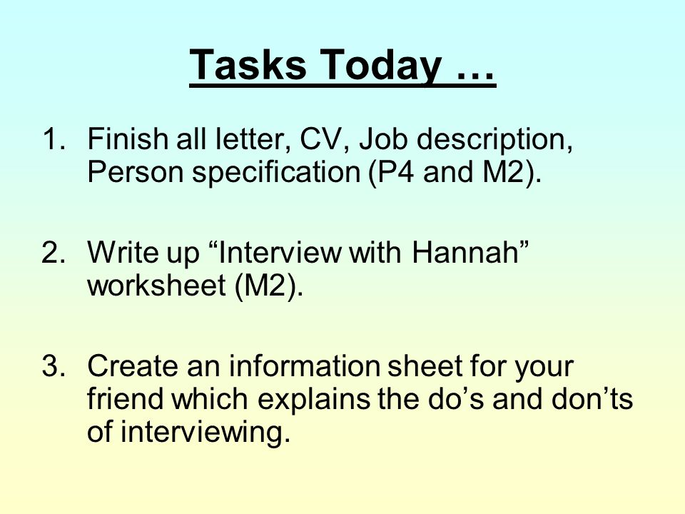 Tasks Today … Finish all letter, CV, Job description, Person specification (P4 and M2). 2. Write up Interview with Hannah worksheet (M2).