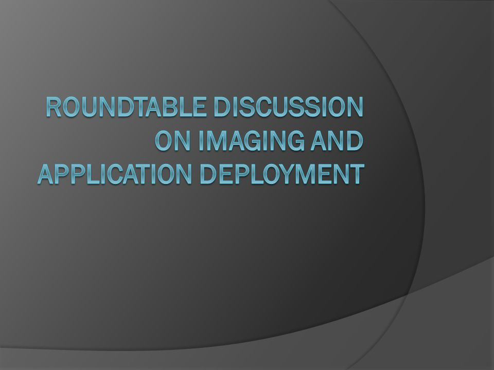 Roundtable discussion on imaging and application deployment