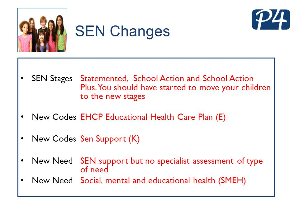 SEN Changes SEN Stages Statemented, School Action and School Action Plus. You should have started to move your children to the new stages.