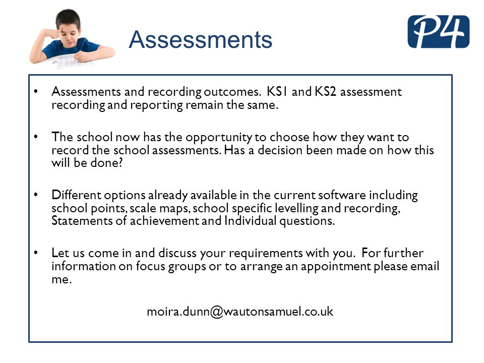 Assessments Assessments and recording outcomes. KS1 and KS2 assessment recording and reporting remain the same.