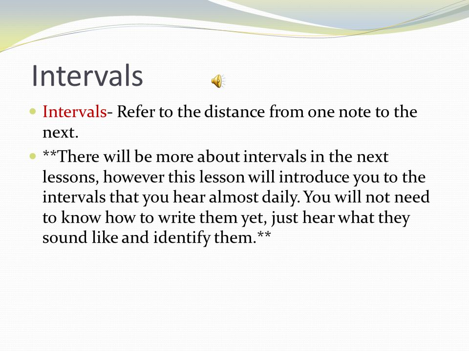Intervals Intervals- Refer to the distance from one note to the next.