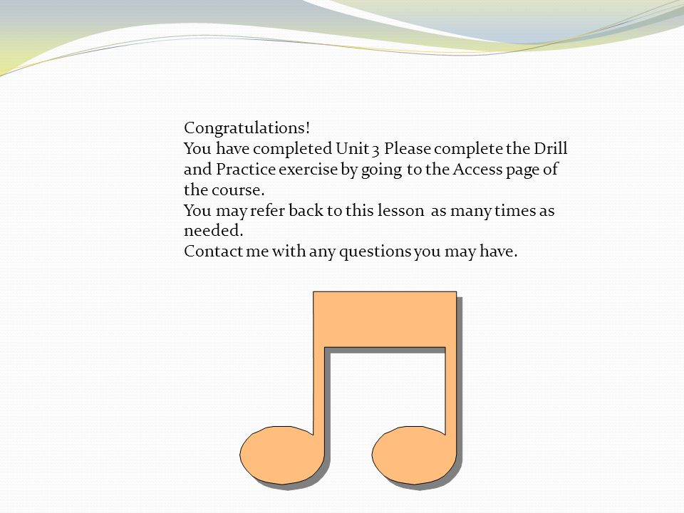 Congratulations! You have completed Unit 3 Please complete the Drill and Practice exercise by going to the Access page of the course.