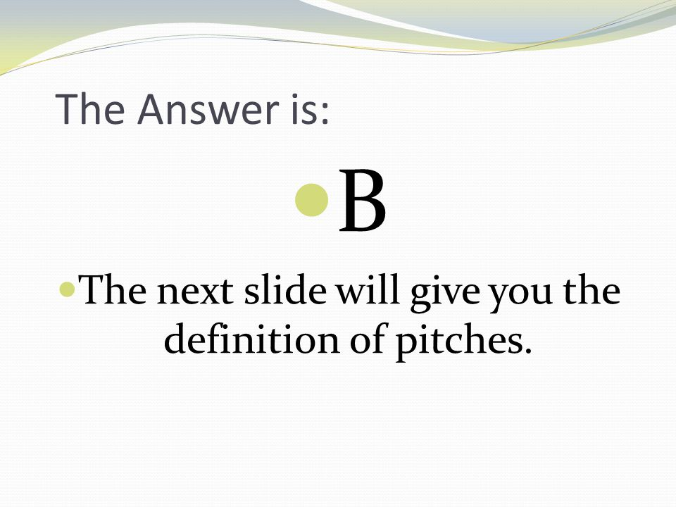 The next slide will give you the definition of pitches.
