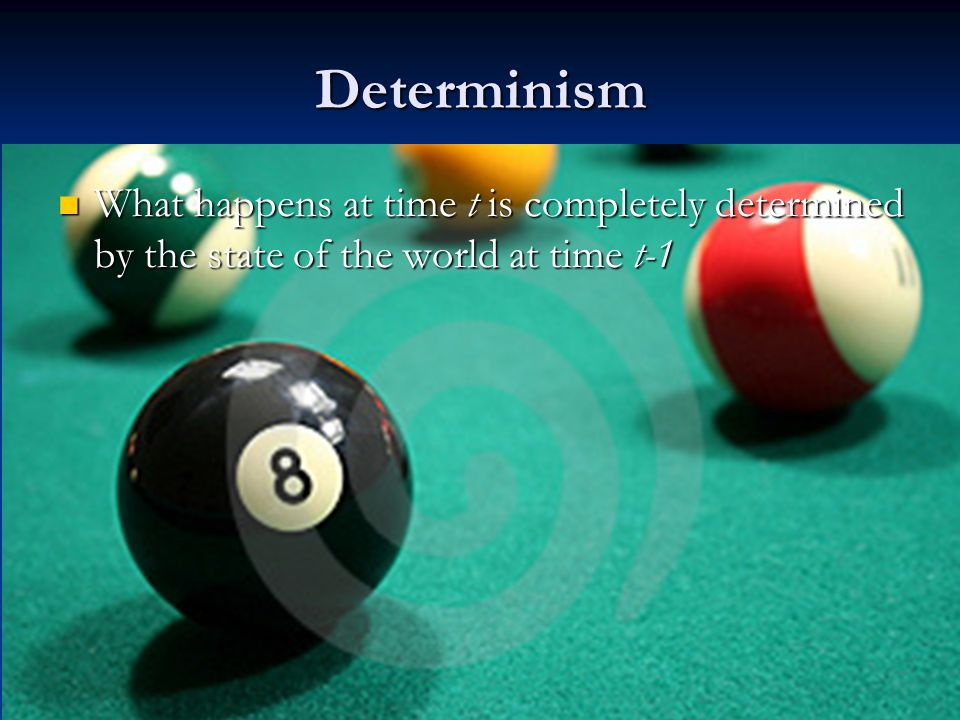 Determinism What happens at time t is completely determined by the state of the world at time t-1