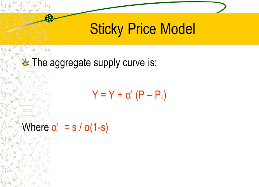 Sticky Price Model The aggregate supply curve is: Y = Y + α' (P – Pe)