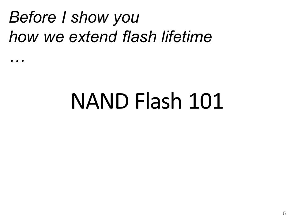 NAND Flash 101 Before I show you how we extend flash lifetime …