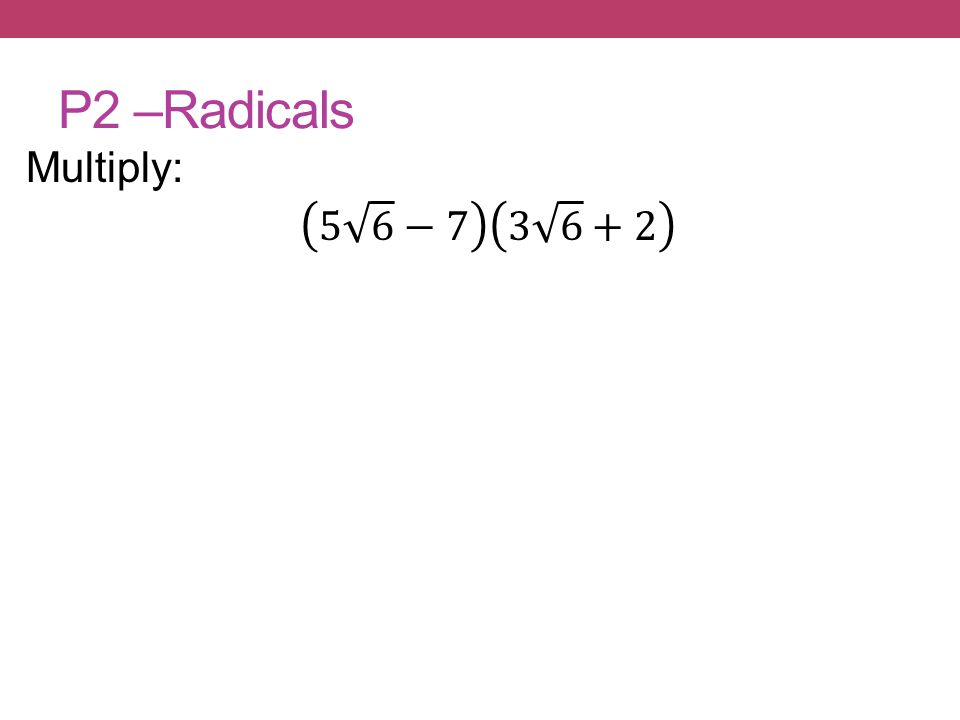 P2 –Radicals Multiply: 5 6 −7 3 6 +2