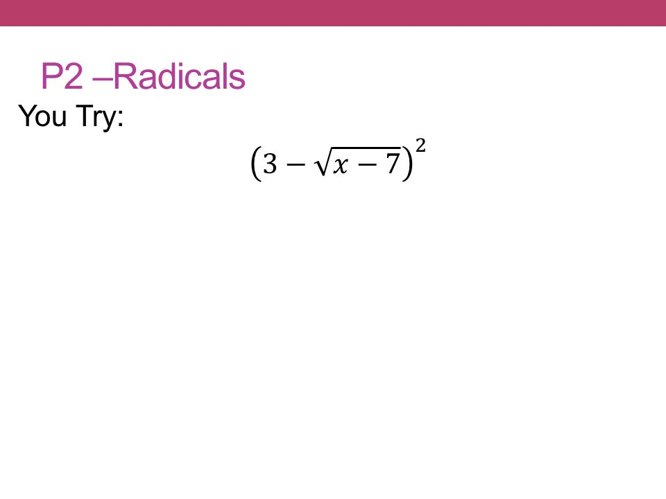 P2 –Radicals You Try: 3− 𝑥−7 2