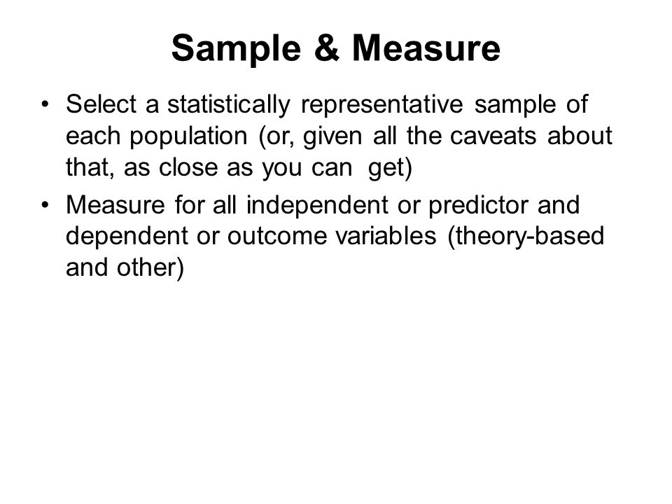 Sample & Measure Select a statistically representative sample of each population (or, given all the caveats about that, as close as you can get)