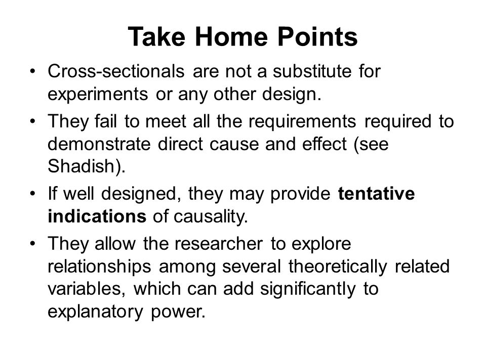 Take Home Points Cross-sectionals are not a substitute for experiments or any other design.