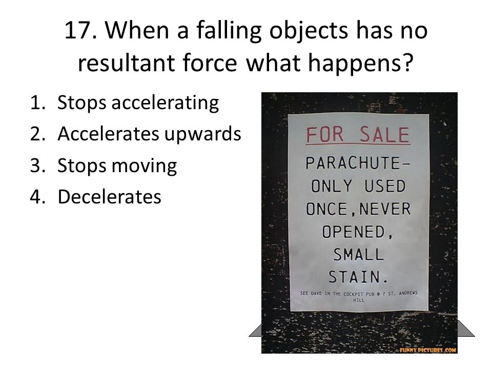 17. When a falling objects has no resultant force what happens