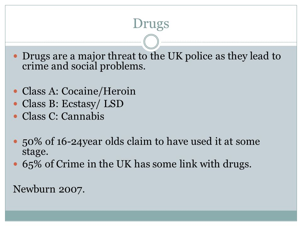 Drugs Drugs are a major threat to the UK police as they lead to crime and social problems. Class A: Cocaine/Heroin.