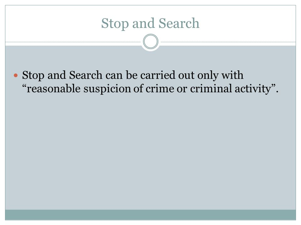 Stop and Search Stop and Search can be carried out only with reasonable suspicion of crime or criminal activity .