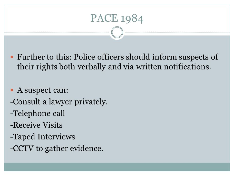 PACE 1984 Further to this: Police officers should inform suspects of their rights both verbally and via written notifications.