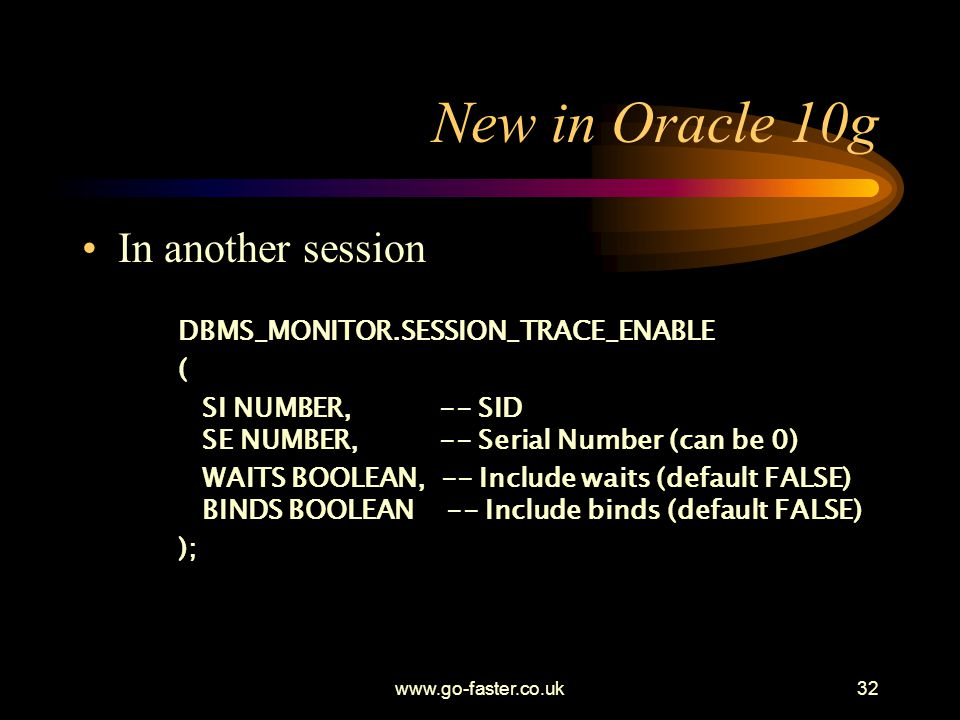 New in Oracle 10g In another session DBMS_MONITOR.SESSION_TRACE_ENABLE