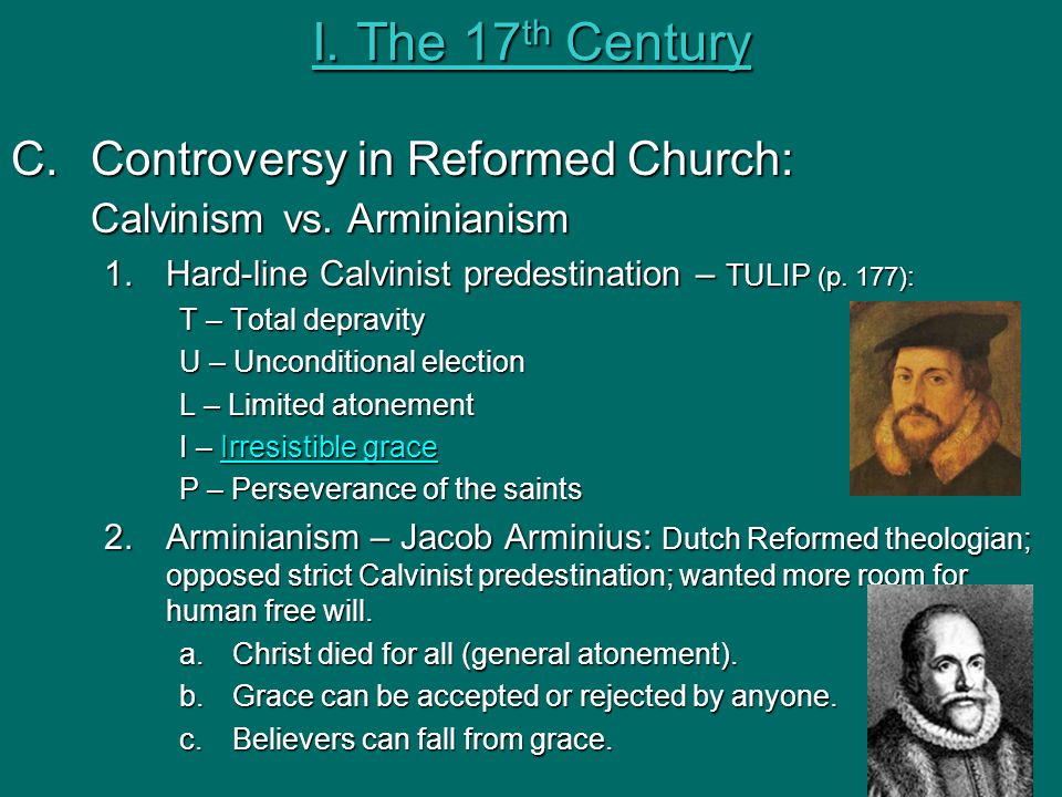 I. The 17th Century Controversy in Reformed Church: Calvinism vs. Arminianism. Hard-line Calvinist predestination – TULIP (p. 177):