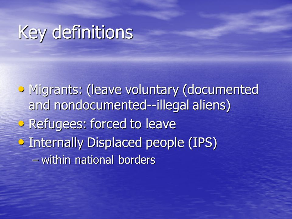 Key definitions Migrants: (leave voluntary (documented and nondocumented--illegal aliens) Refugees: forced to leave.