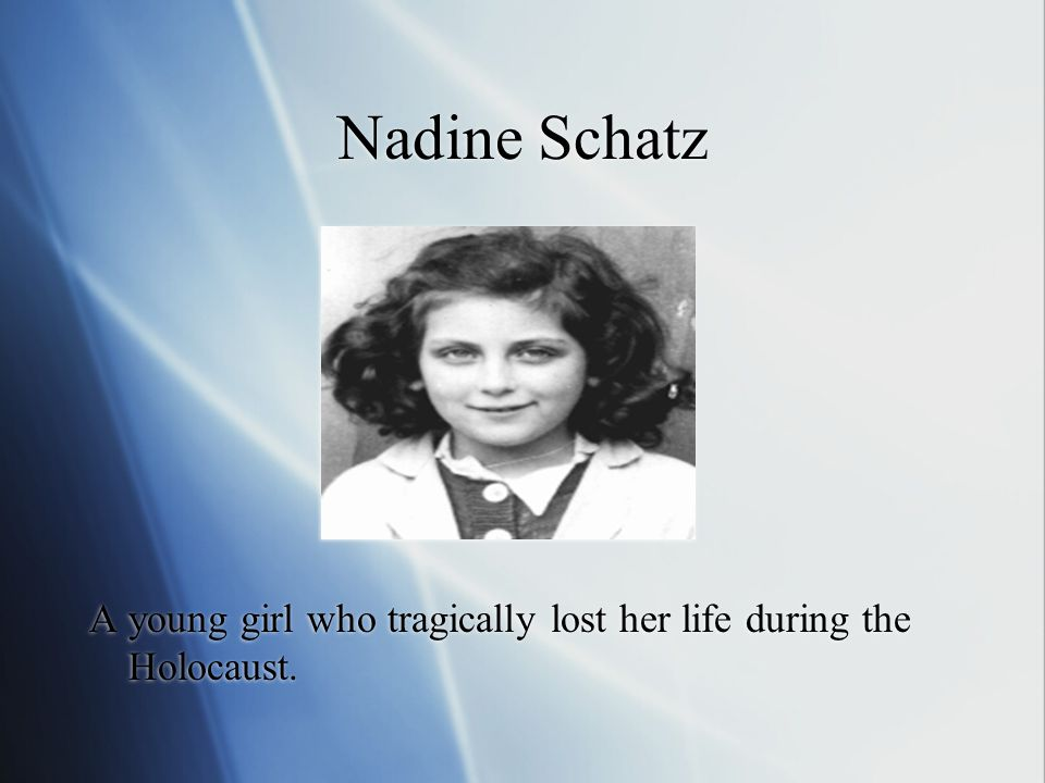 Nadine Schatz A young girl who tragically lost her life during the Holocaust.