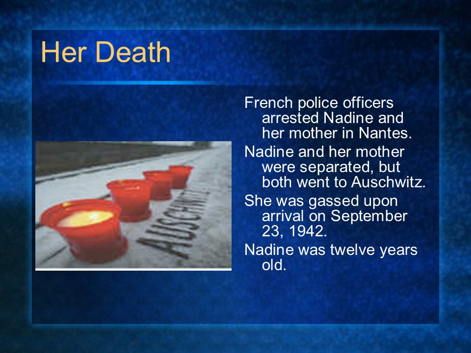 Her Death French police officers arrested Nadine and her mother in Nantes. Nadine and her mother were separated, but both went to Auschwitz.