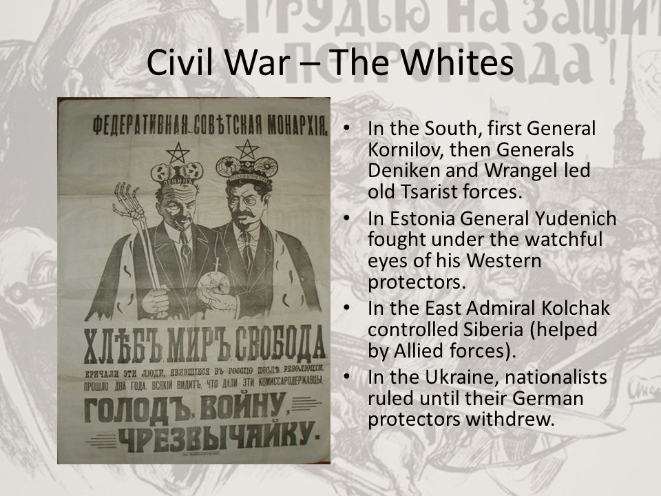 Civil War – The Whites In the South, first General Kornilov, then Generals Deniken and Wrangel led old Tsarist forces.