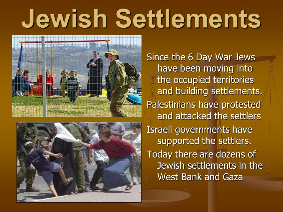 Jewish Settlements Since the 6 Day War Jews have been moving into the occupied territories and building settlements.