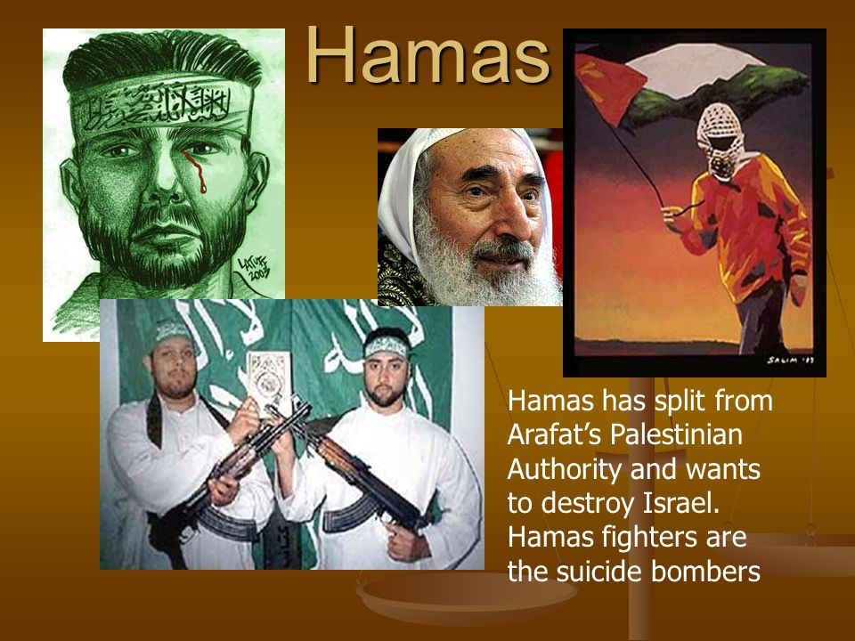 Hamas Hamas has split from Arafat's Palestinian Authority and wants to destroy Israel.