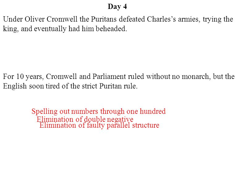 Day 4 Under Oliver Cromwell the Puritans defeated Charles's armies, trying the king, and eventually had him beheaded.
