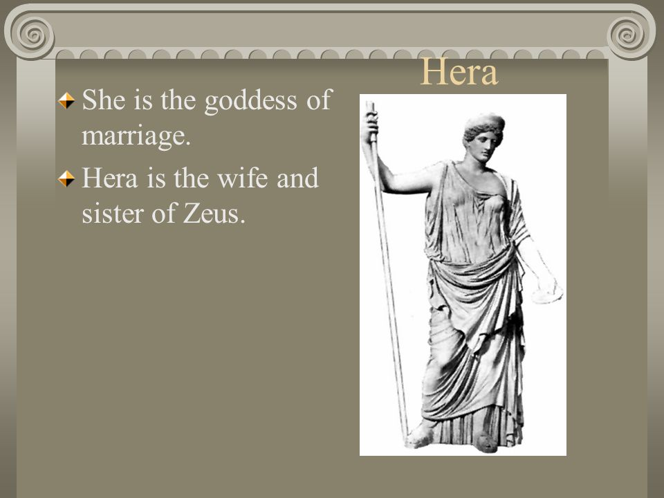 Hera She is the goddess of marriage.
