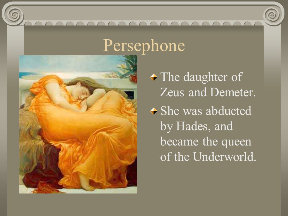 Persephone The daughter of Zeus and Demeter.