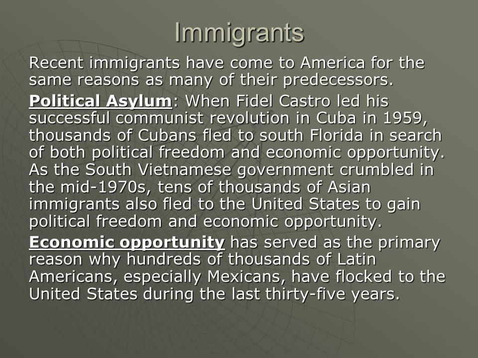 Immigrants Recent immigrants have come to America for the same reasons as many of their predecessors.