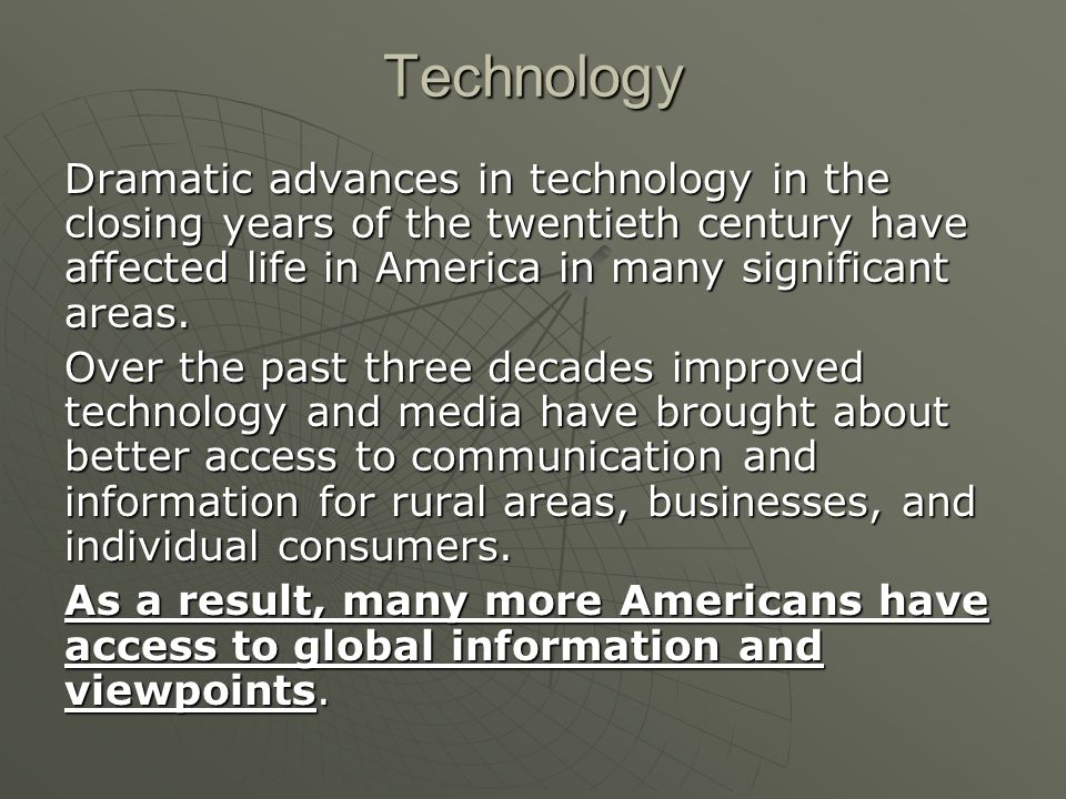 Technology Dramatic advances in technology in the closing years of the twentieth century have affected life in America in many significant areas.