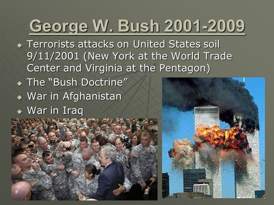 George W. Bush 2001-2009 Terrorists attacks on United States soil 9/11/2001 (New York at the World Trade Center and Virginia at the Pentagon)