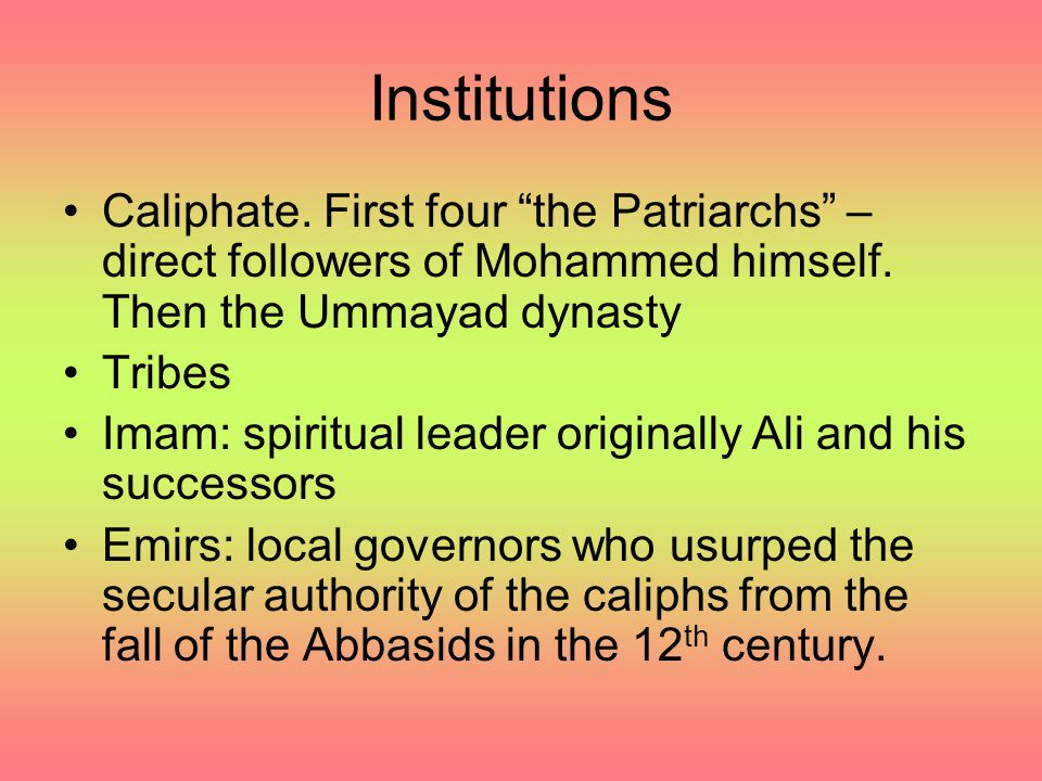 Institutions Caliphate. First four the Patriarchs –direct followers of Mohammed himself. Then the Ummayad dynasty.