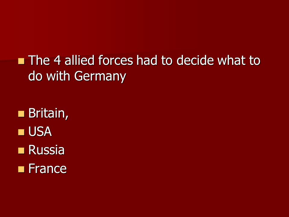 The 4 allied forces had to decide what to do with Germany