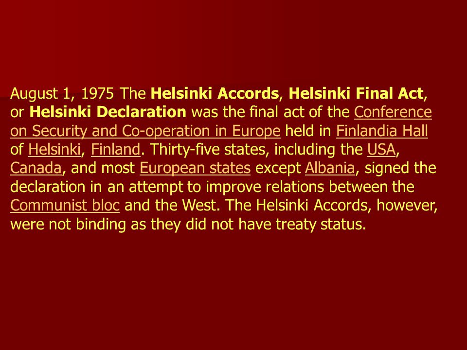 August 1, 1975 The Helsinki Accords, Helsinki Final Act, or Helsinki Declaration was the final act of the Conference on Security and Co-operation in Europe held in Finlandia Hall of Helsinki, Finland.