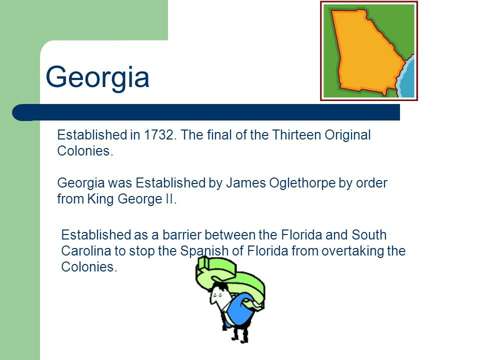Georgia Established in 1732. The final of the Thirteen Original Colonies. Georgia was Established by James Oglethorpe by order from King George II.
