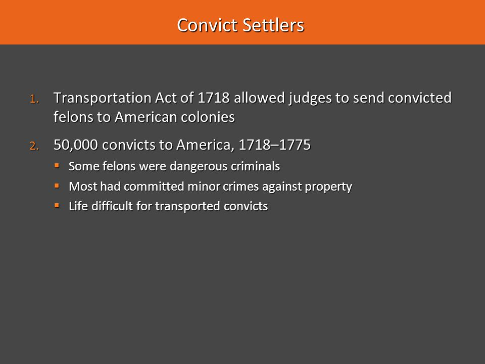 Convict Settlers Transportation Act of 1718 allowed judges to send convicted felons to American colonies.
